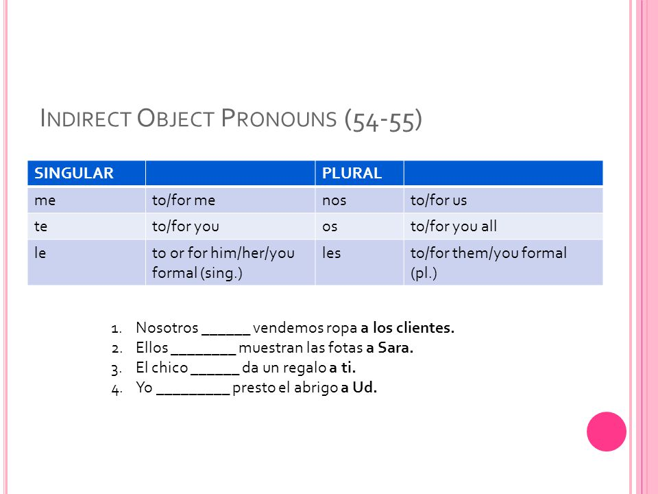 Double object pronouns The indirect object pronoun precedes the direct object pronoun when they are used together in a sentence.