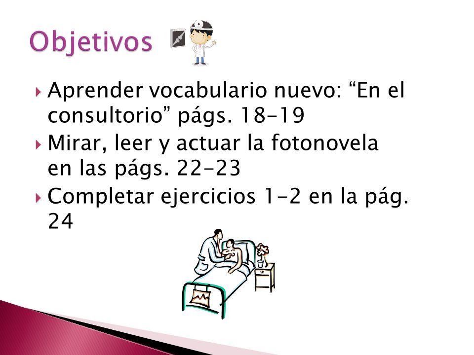 Aprender vocabulario nuevo: En el consultorio págs. 18-19 Mirar, leer y actuar la fotonovela en las págs. 22-23 Completar ejercicios 1-2 en la pág. 24