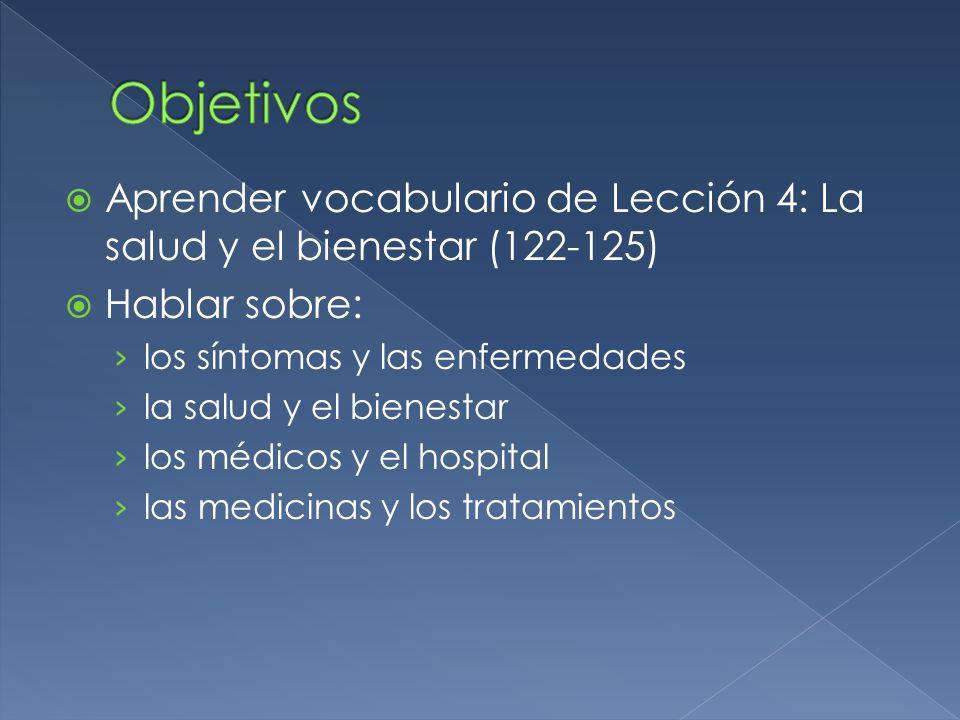 Aprender vocabulario de Lección 4: La salud y el bienestar (122-125) Hablar sobre: los síntomas y las enfermedades la salud y el bienestar los médicos