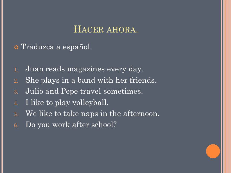 H ACER AHORA. Traduzca a español. 1. Juan reads magazines every day. 2. She plays in a band with her friends. 3. Julio and Pepe travel sometimes. 4. I