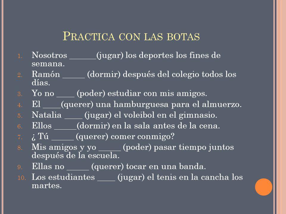 P RACTICA CON LAS BOTAS 1. Nosotros ______(jugar) los deportes los fines de semana. 2. Ramón _____ (dormir) después del colegio todos los días. 3. Yo