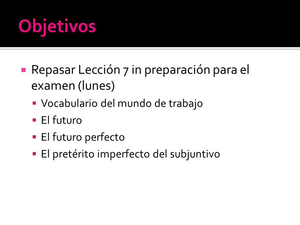 Repasar Lección 7 in preparación para el examen (lunes) Vocabulario del mundo de trabajo El futuro El futuro perfecto El pretérito imperfecto del subj