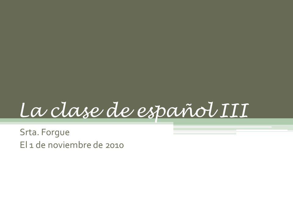 La clase de español III Srta. Forgue El 1 de noviembre de 2010