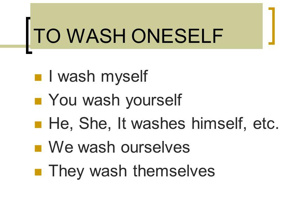 TO WASH ONESELF I wash myself You wash yourself He, She, It washes himself, etc.