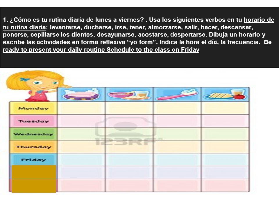 Tarea: Tarea para el viernes hacer tu orario sobre tu rutina diaria al menos diez oraciones en español. Para el lunes : escribe un dialogo entre el do