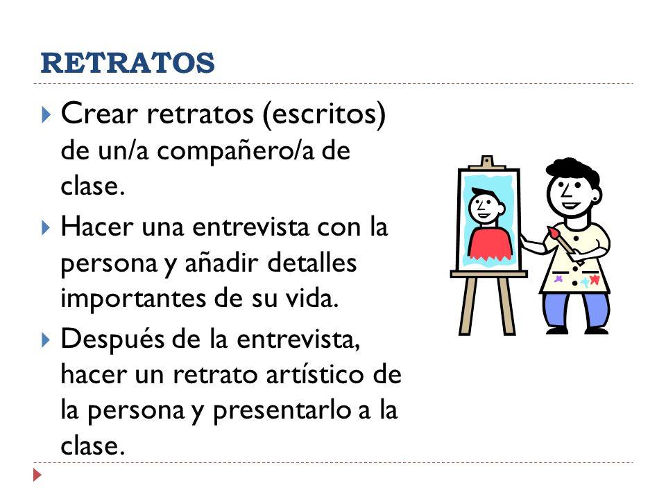 RETRATOS Crear retratos (escritos) de un/a compañero/a de clase. Hacer una entrevista con la persona y añadir detalles importantes de su vida. Después