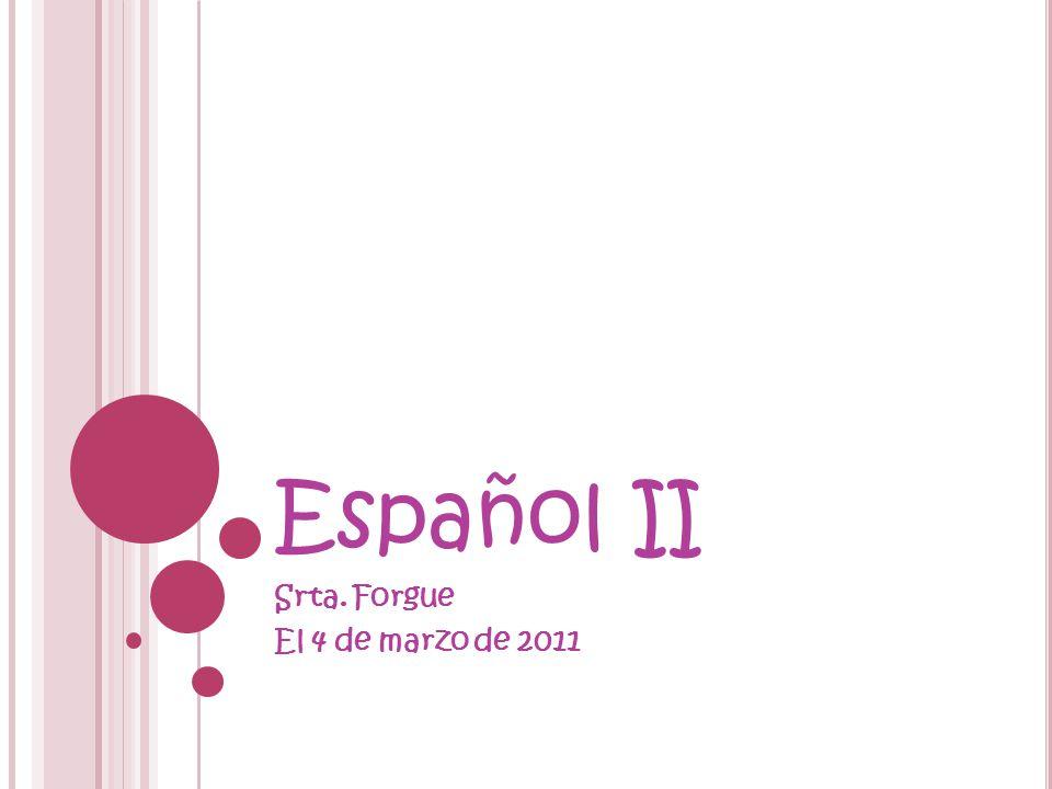 Español II Srta. Forgue El 4 de marzo de 2011