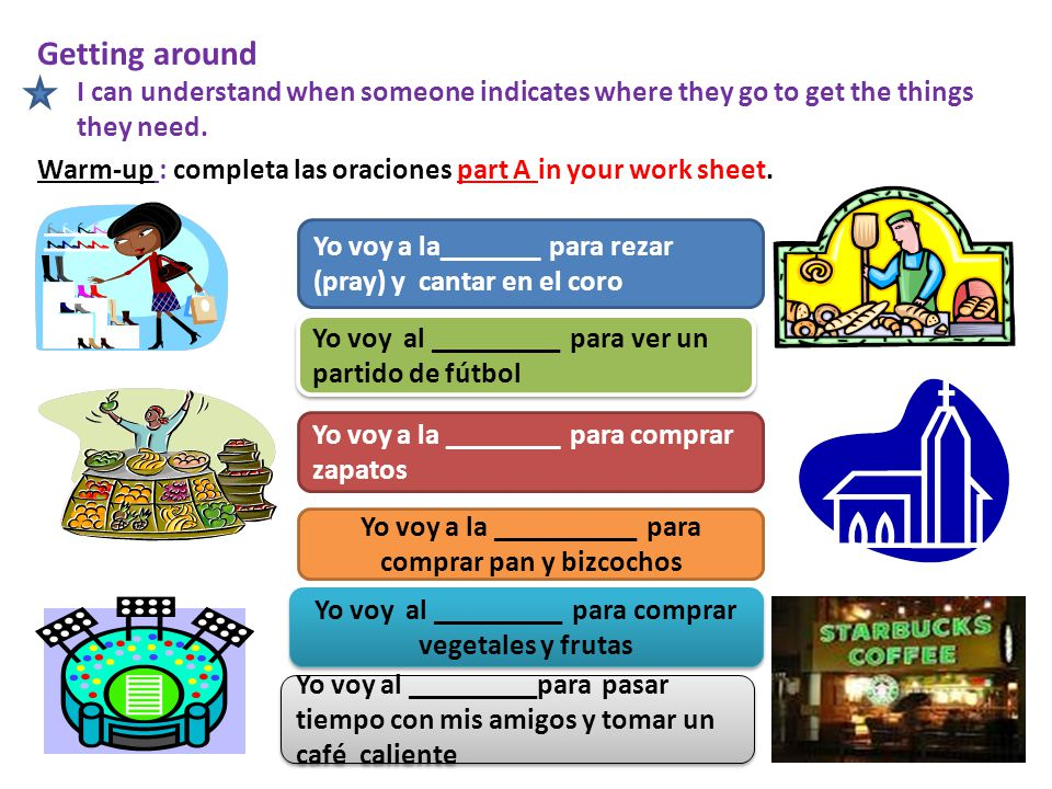 Getting around I can understand when someone indicates where they go to get the things they need. Warm-up : completa las oraciones part A in your work