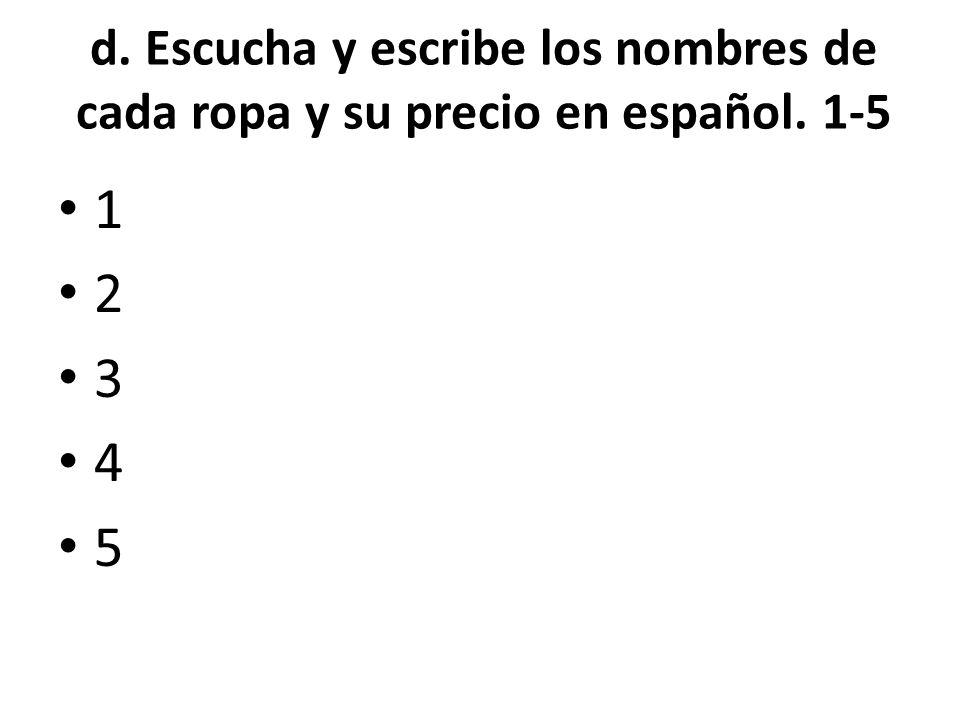 d. Escucha y escribe los nombres de cada ropa y su precio en español. 1-5 1 2 3 4 5