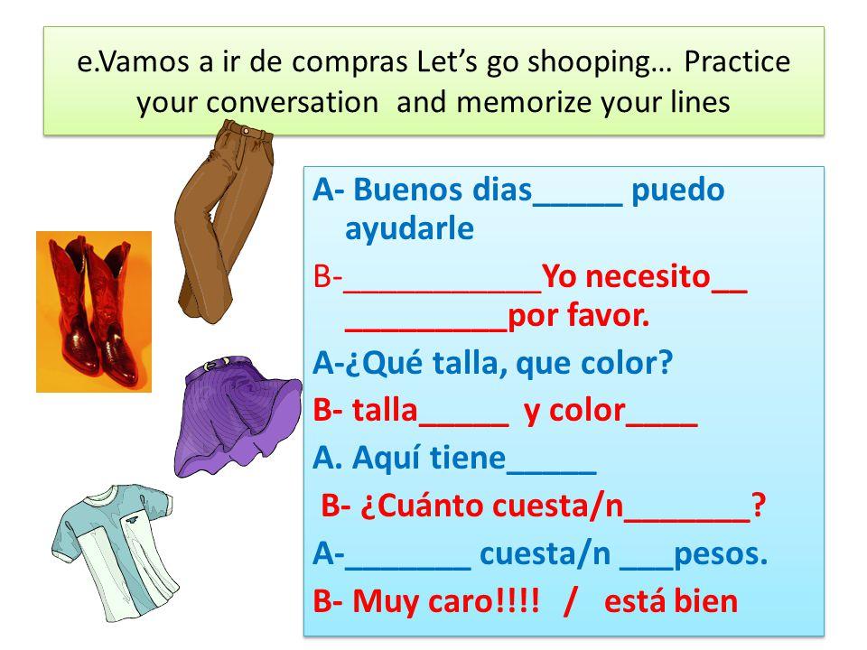 e.Vamos a ir de compras Lets go shooping… Practice your conversation and memorize your lines A- Buenos dias_____ puedo ayudarle B-___________Yo necesito__ _________por favor.