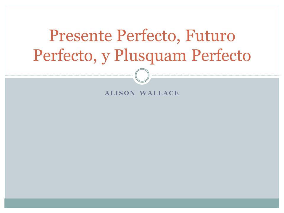 ALISON WALLACE Presente Perfecto, Futuro Perfecto, y Plusquam Perfecto