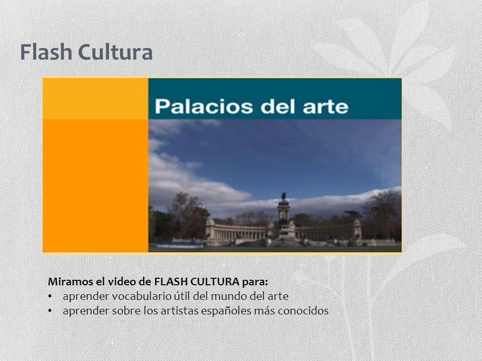 Flash Cultura Miramos el video de FLASH CULTURA para: aprender vocabulario útil del mundo del arte aprender sobre los artistas españoles más conocidos