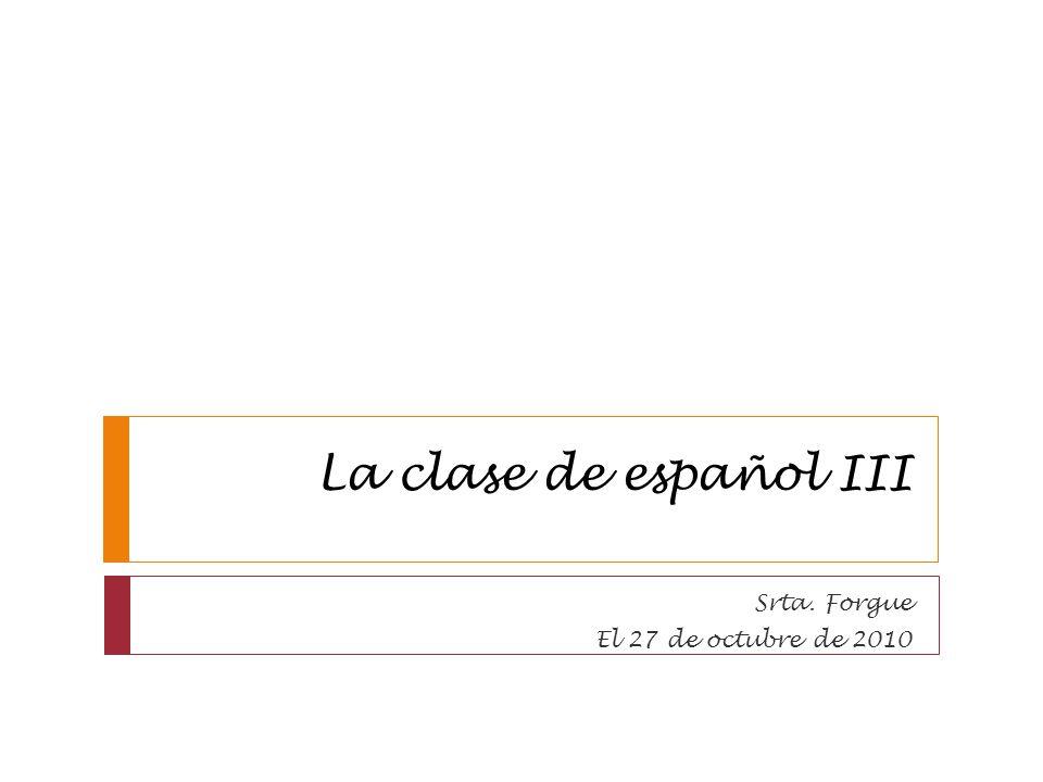 La clase de español III Srta. Forgue El 27 de octubre de 2010