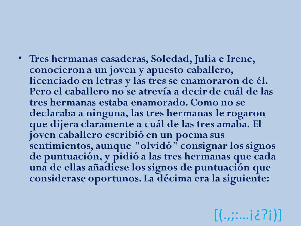 [(.,;:…¡¿?¡)] Tres hermanas casaderas, Soledad, Julia e Irene, conocieron a un joven y apuesto caballero, licenciado en letras y las tres se enamoraron de él.