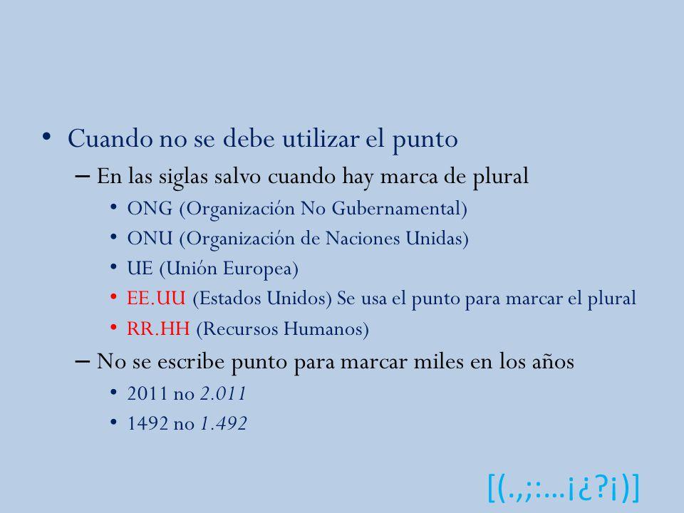 [(.,;:…¡¿?¡)] Cuando no se debe utilizar el punto – En las siglas salvo cuando hay marca de plural ONG (Organización No Gubernamental) ONU (Organización de Naciones Unidas) UE (Unión Europea) EE.UU (Estados Unidos) Se usa el punto para marcar el plural RR.HH (Recursos Humanos) – No se escribe punto para marcar miles en los años 2011 no 2.011 1492 no 1.492