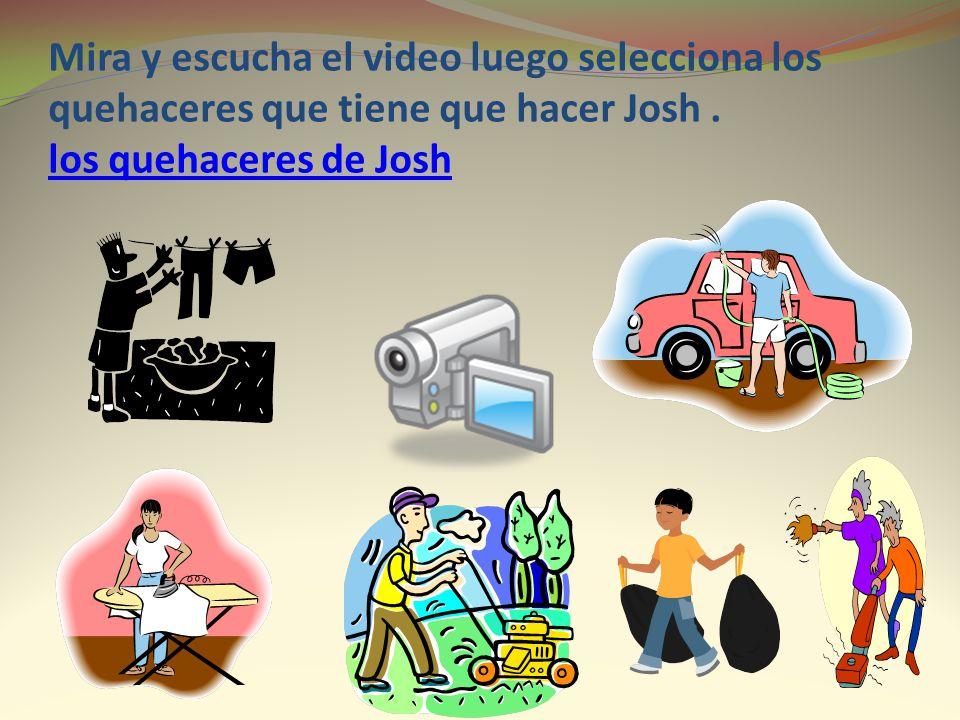 Mira y escucha el video luego selecciona los quehaceres que tiene que hacer Josh. los quehaceres de Josh los quehaceres de Josh
