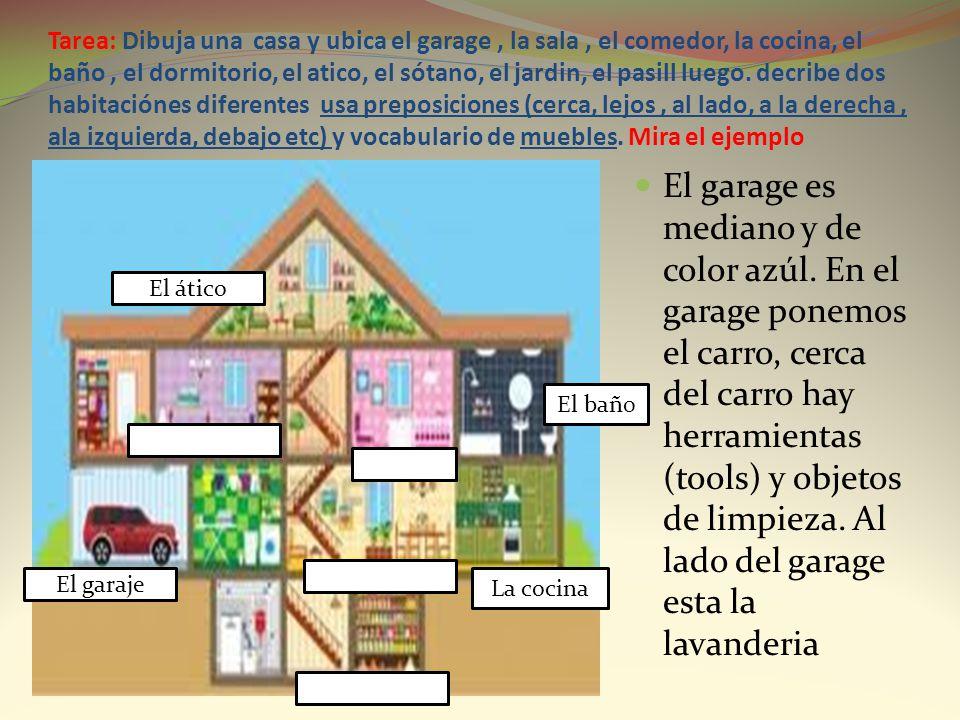 Tarea: Dibuja una casa y ubica el garage, la sala, el comedor, la cocina, el baño, el dormitorio, el atico, el sótano, el jardin, el pasill luego. dec