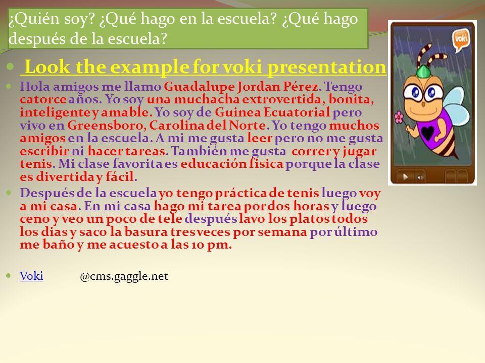 ¿Quién soy? ¿Qué hago en la escuela? ¿Qué hago después de la escuela? Look the example for voki presentation Hola amigos me llamo Guadalupe Jordan Pér