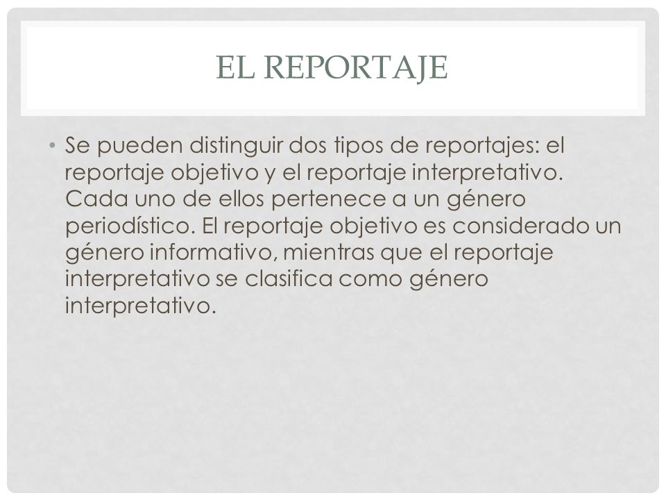 EL REPORTAJE Se pueden distinguir dos tipos de reportajes: el reportaje objetivo y el reportaje interpretativo. Cada uno de ellos pertenece a un géner