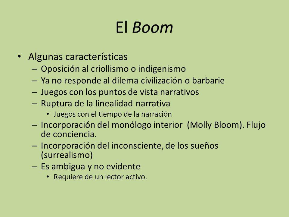 El Boom Algunas características – Oposición al criollismo o indigenismo – Ya no responde al dilema civilización o barbarie – Juegos con los puntos de vista narrativos – Ruptura de la linealidad narrativa Juegos con el tiempo de la narración – Incorporación del monólogo interior (Molly Bloom).