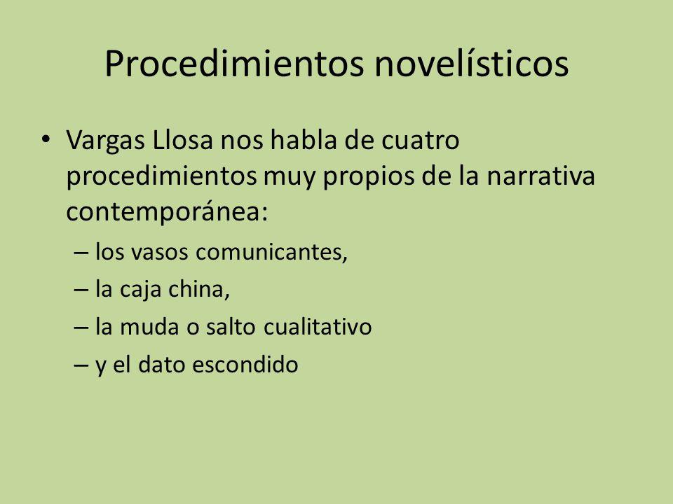 Procedimientos novelísticos Vargas Llosa nos habla de cuatro procedimientos muy propios de la narrativa contemporánea: – los vasos comunicantes, – la caja china, – la muda o salto cualitativo – y el dato escondido