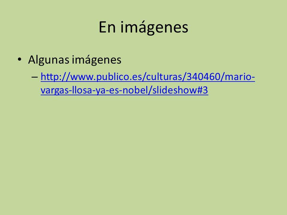 En imágenes Algunas imágenes – http://www.publico.es/culturas/340460/mario- vargas-llosa-ya-es-nobel/slideshow#3 http://www.publico.es/culturas/340460/mario- vargas-llosa-ya-es-nobel/slideshow#3
