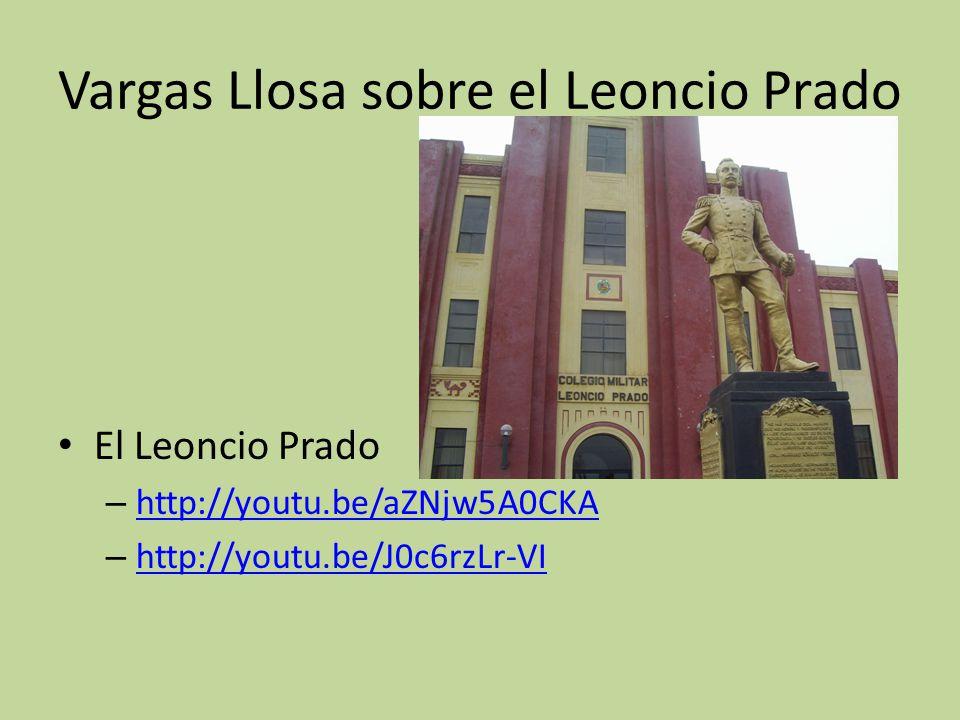 Vargas Llosa sobre el Leoncio Prado El Leoncio Prado – http://youtu.be/aZNjw5A0CKA http://youtu.be/aZNjw5A0CKA – http://youtu.be/J0c6rzLr-VI http://yo