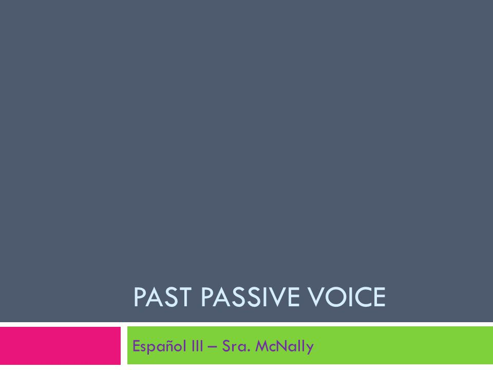 PAST PASSIVE VOICE Español III – Sra. McNally