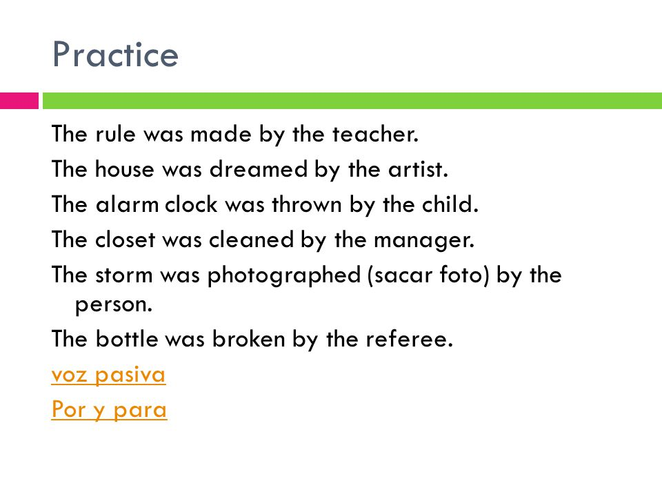 Practice The rule was made by the teacher. The house was dreamed by the artist.