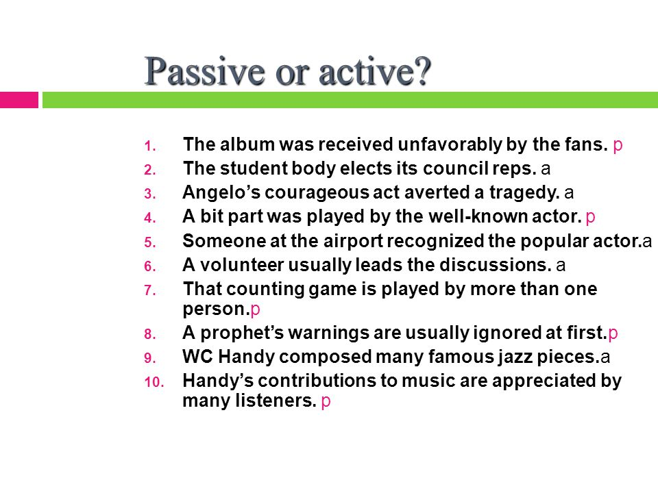 Passive or active. 1. The album was received unfavorably by the fans.