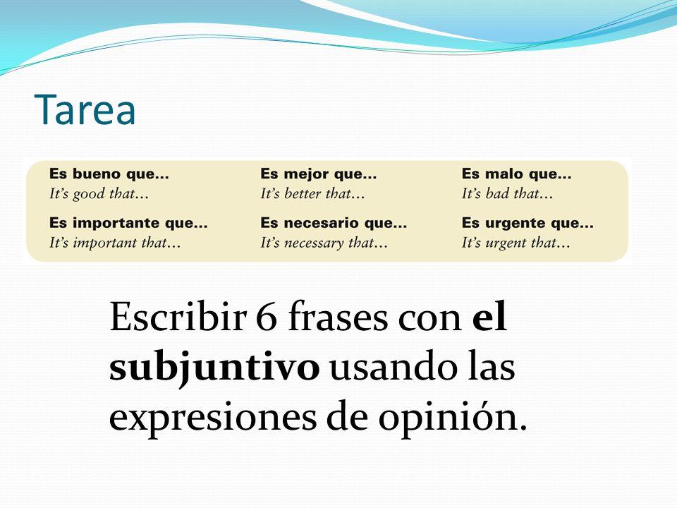 Tarea Escribir 6 frases con el subjuntivo usando las expresiones de opinión.