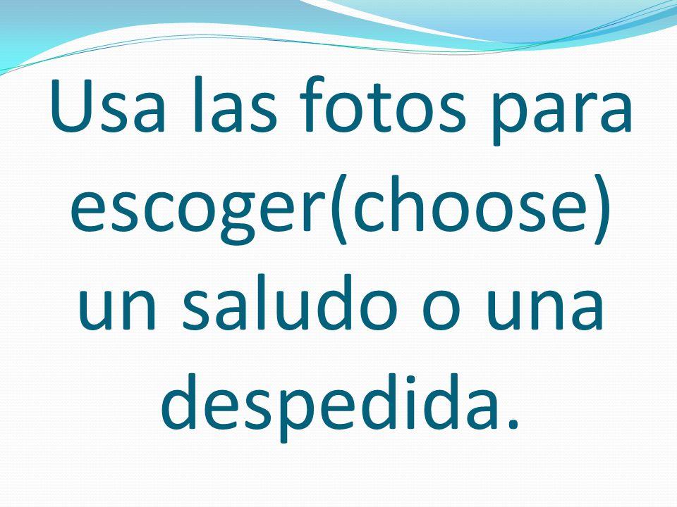 Usa las fotos para escoger(choose) un saludo o una despedida.