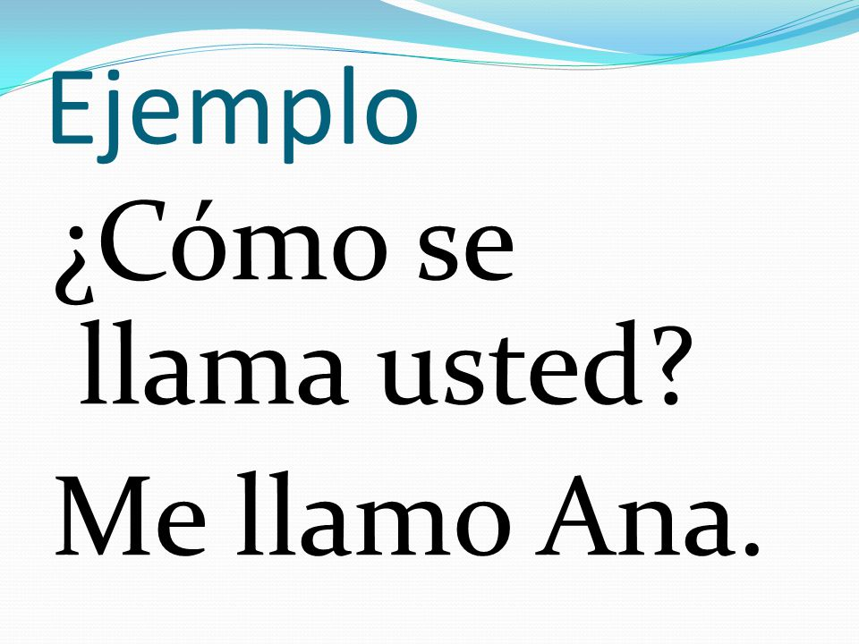 Ejemplo ¿Cómo se llama usted? Me llamo Ana.