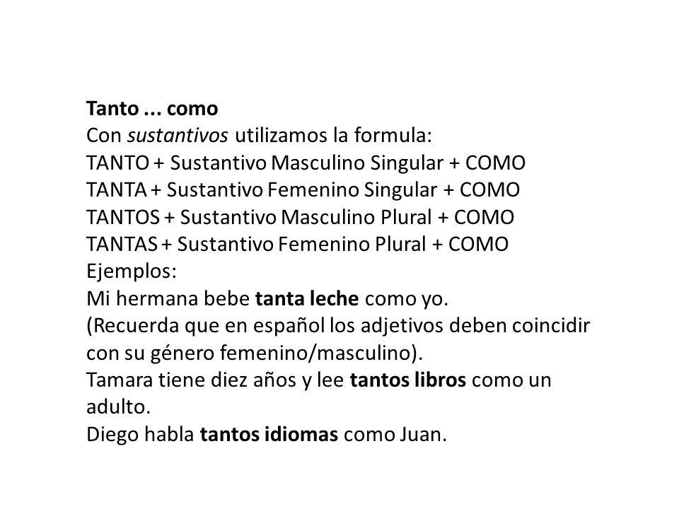 Tanto... como Con sustantivos utilizamos la formula: TANTO + Sustantivo Masculino Singular + COMO TANTA + Sustantivo Femenino Singular + COMO TANTOS +