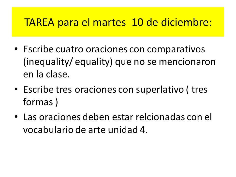 TAREA para el martes 10 de diciembre: Escribe cuatro oraciones con comparativos (inequality/ equality) que no se mencionaron en la clase. Escribe tres