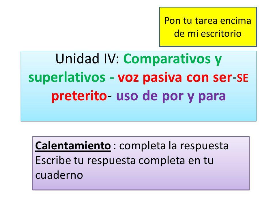 Unidad IV: Comparativos y superlativos - voz pasiva con ser- SE preterito- uso de por y para Calentamiento : completa la respuesta Escribe tu respuesta completa en tu cuaderno Pon tu tarea encima de mi escritorio