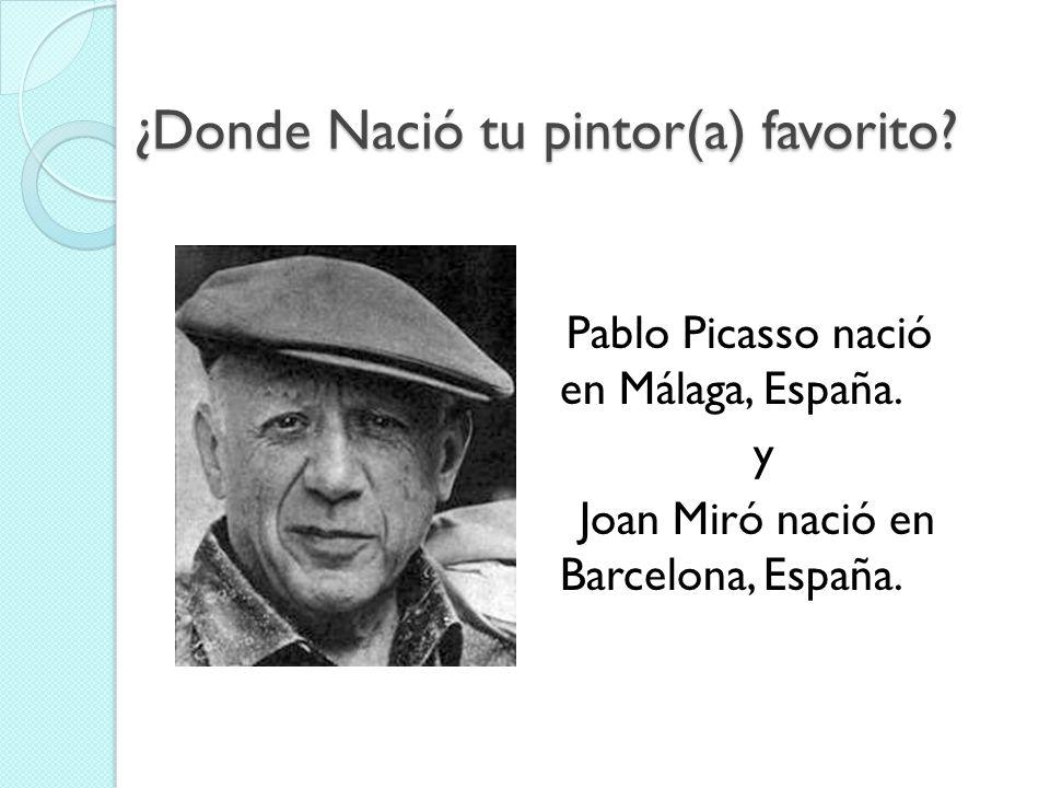 ¿Donde Nació tu pintor(a) favorito? Pablo Picasso nació en Málaga, España. y Joan Miró nació en Barcelona, España.