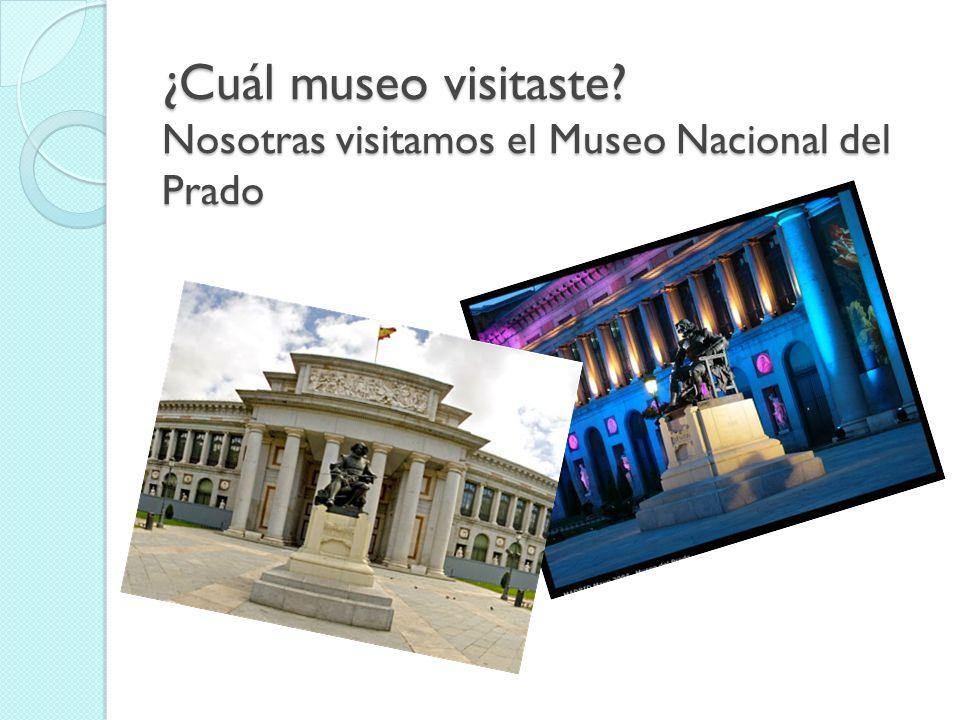 ¿Cuál museo visitaste? Nosotras visitamos el Museo Nacional del Prado