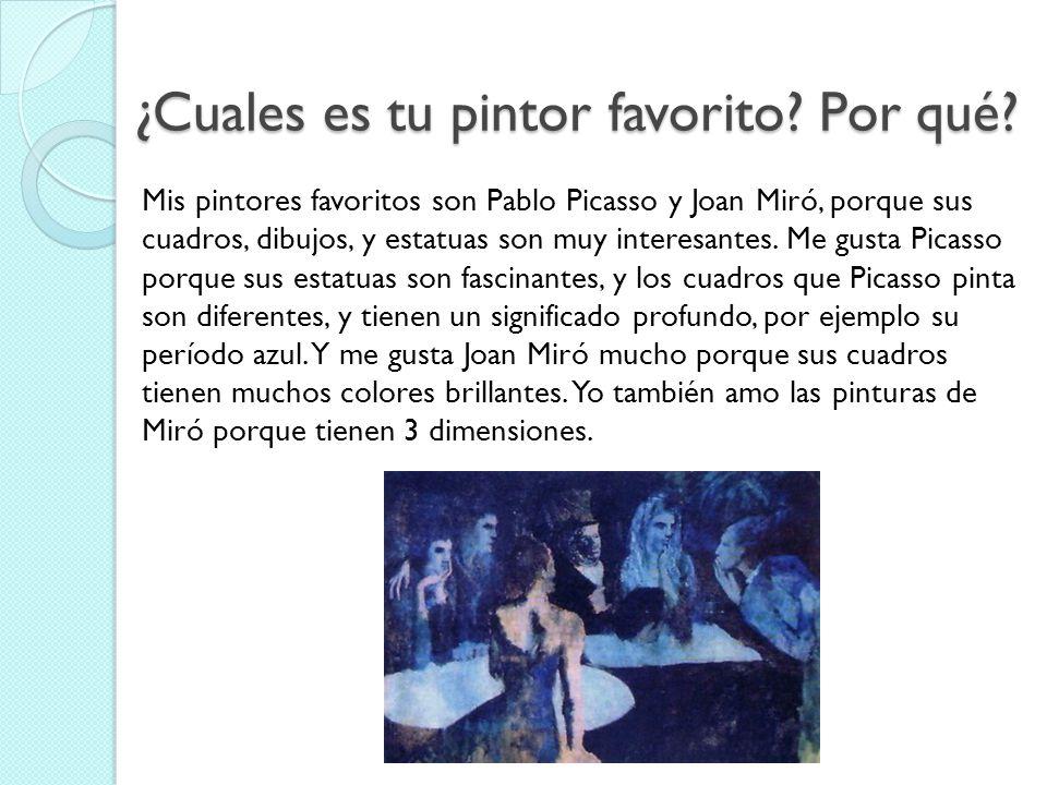 ¿Cuales es tu pintor favorito? Por qué? Mis pintores favoritos son Pablo Picasso y Joan Miró, porque sus cuadros, dibujos, y estatuas son muy interesa