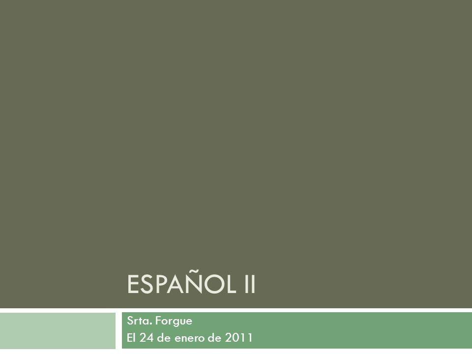 ESPAÑOL II Srta. Forgue El 24 de enero de 2011