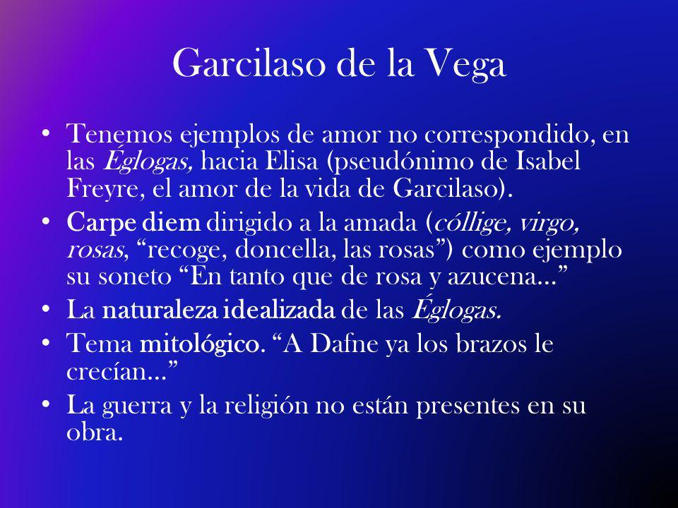 Garcilaso de la Vega Tenemos ejemplos de amor no correspondido, en las Églogas, hacia Elisa (pseudónimo de Isabel Freyre, el amor de la vida de Garcilaso).