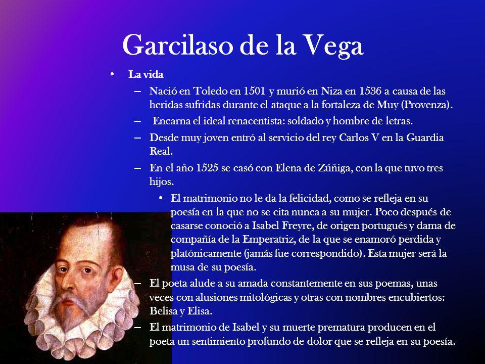 Garcilaso de la Vega La vida – Nació en Toledo en 1501 y murió en Niza en 1536 a causa de las heridas sufridas durante el ataque a la fortaleza de Muy (Provenza).
