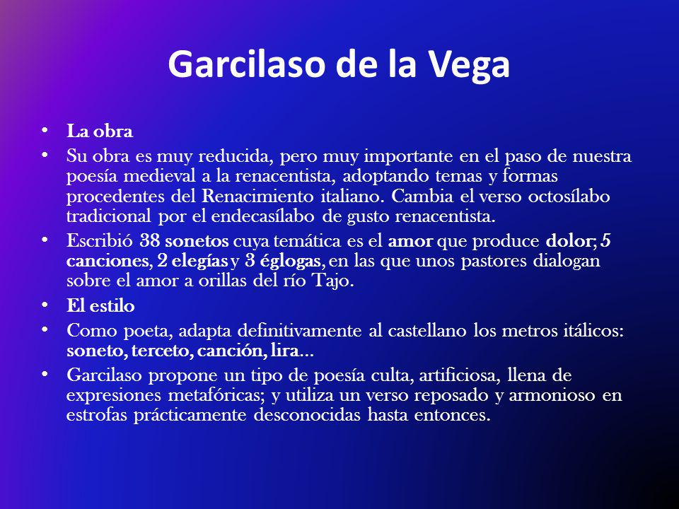 Garcilaso de la Vega La obra Su obra es muy reducida, pero muy importante en el paso de nuestra poesía medieval a la renacentista, adoptando temas y formas procedentes del Renacimiento italiano.