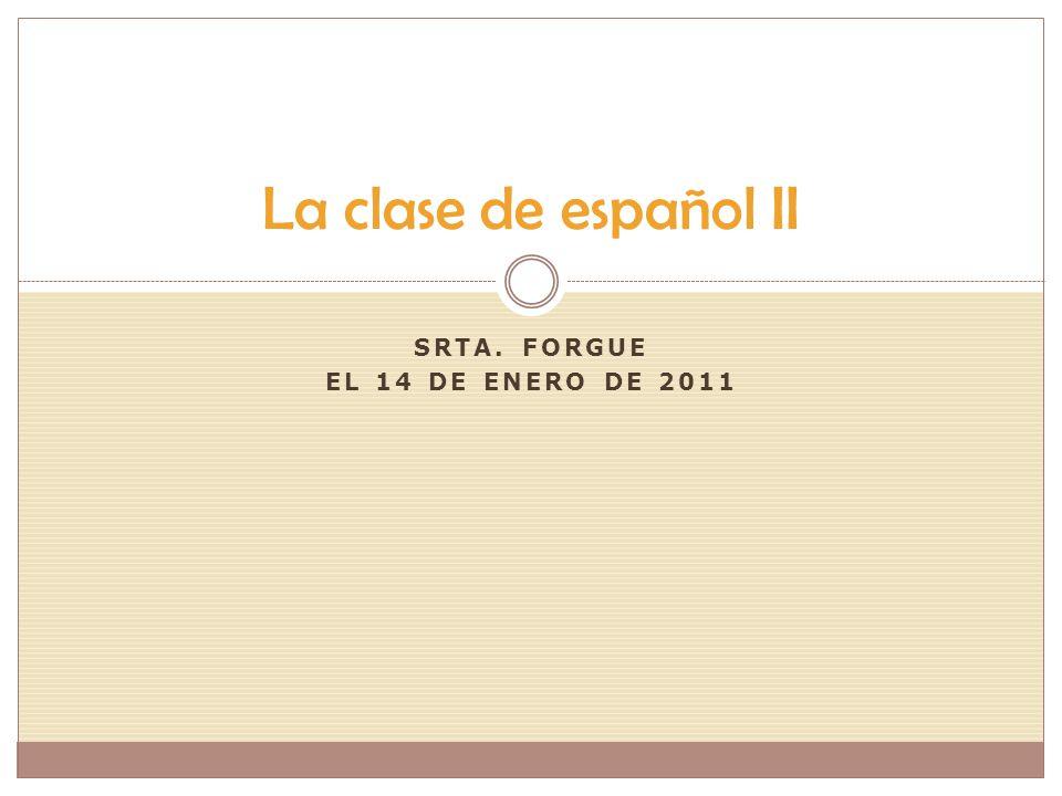 SRTA. FORGUE EL 14 DE ENERO DE 2011 La clase de español II