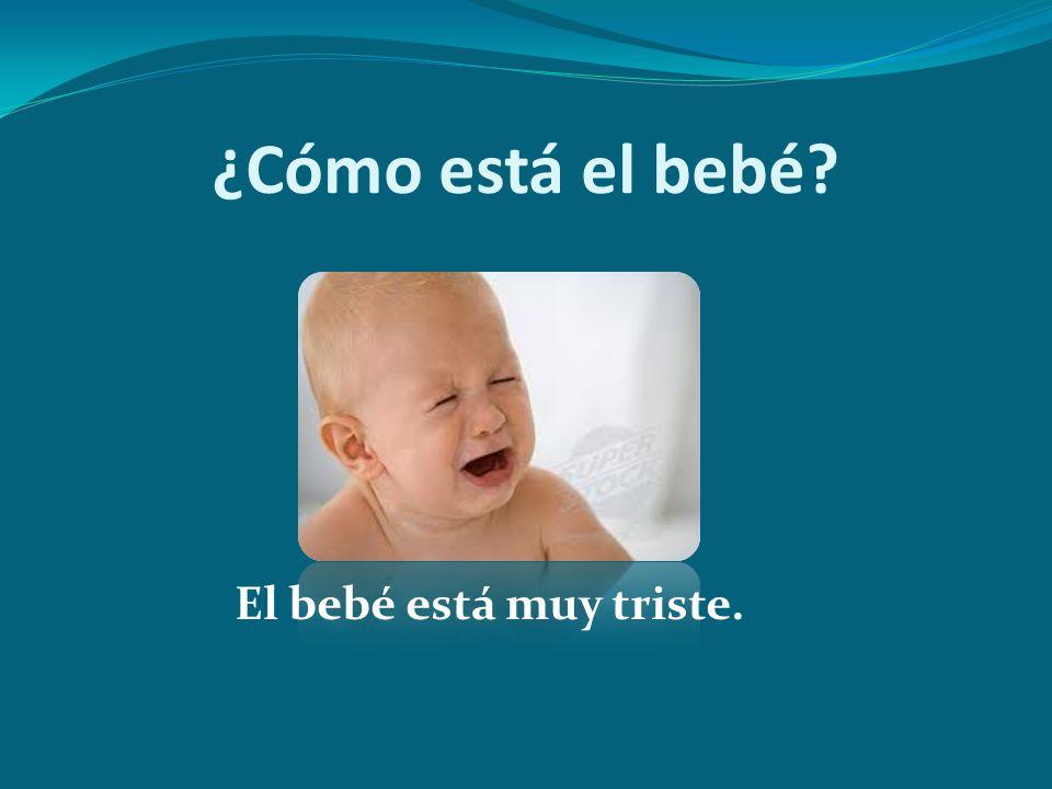 ¿Cómo está el bebé? El bebé está muy triste.