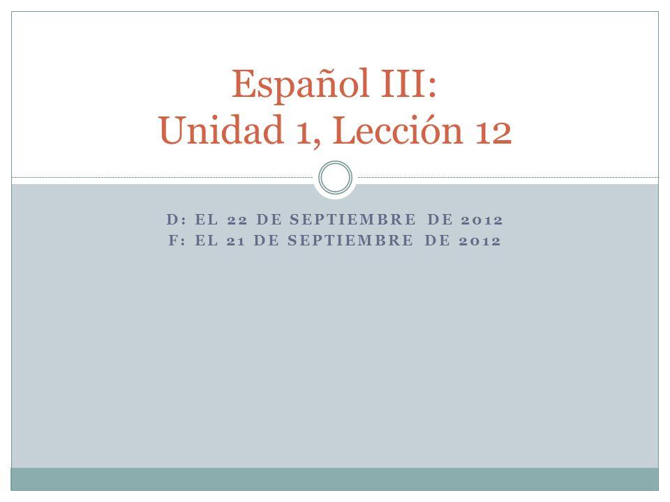 D: EL 22 DE SEPTIEMBRE DE 2012 F: EL 21 DE SEPTIEMBRE DE 2012 Español III: Unidad 1, Lección 12