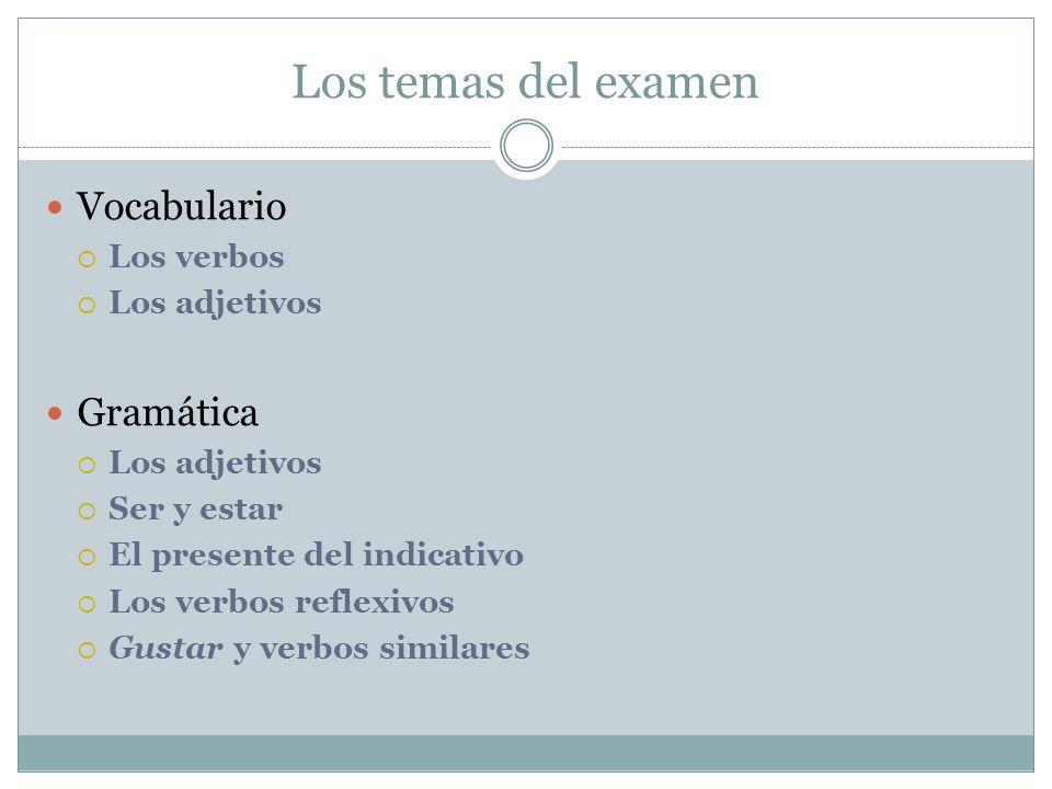 Los temas del examen Vocabulario Los verbos Los adjetivos Gramática Los adjetivos Ser y estar El presente del indicativo Los verbos reflexivos Gustar y verbos similares