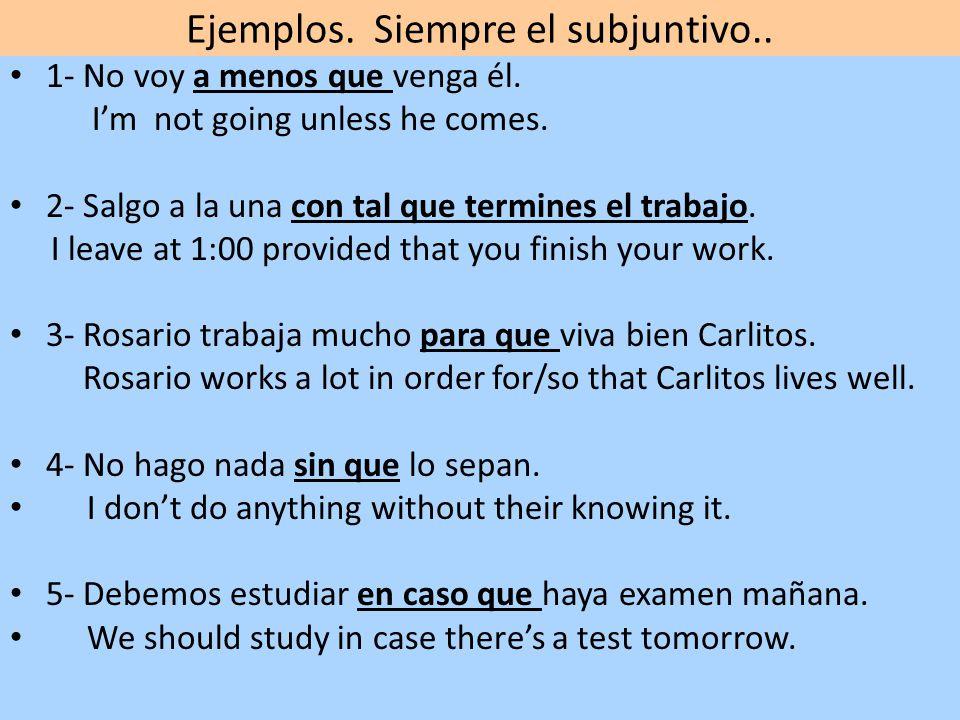 Ejemplos. Siempre el subjuntivo.. 1- No voy a menos que venga él. Im not going unless he comes. 2- Salgo a la una con tal que termines el trabajo. I l