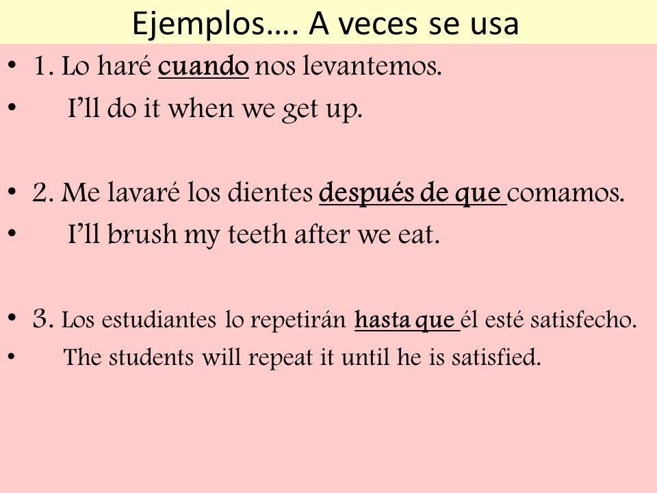 Ejemplos…. A veces se usa 1. Lo haré cuando nos levantemos. Ill do it when we get up. 2. Me lavaré los dientes después de que comamos. Ill brush my te