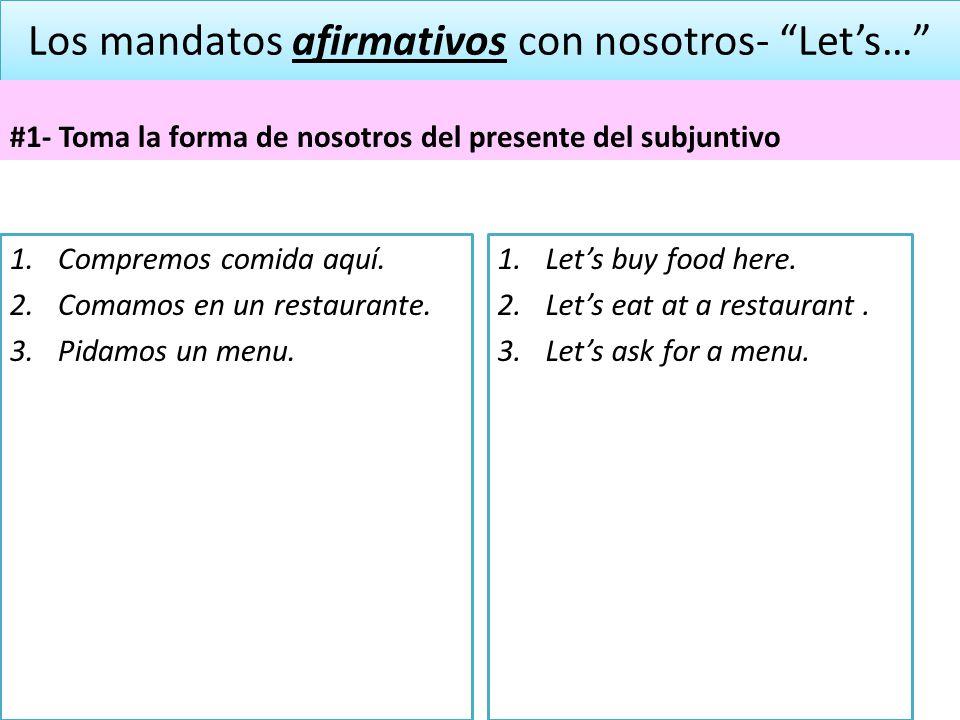 Los mandatos afirmativos con nosotros- Lets… #1- Toma la forma de nosotros del presente del subjuntivo 1.Compremos comida aquí. 2.Comamos en un restau
